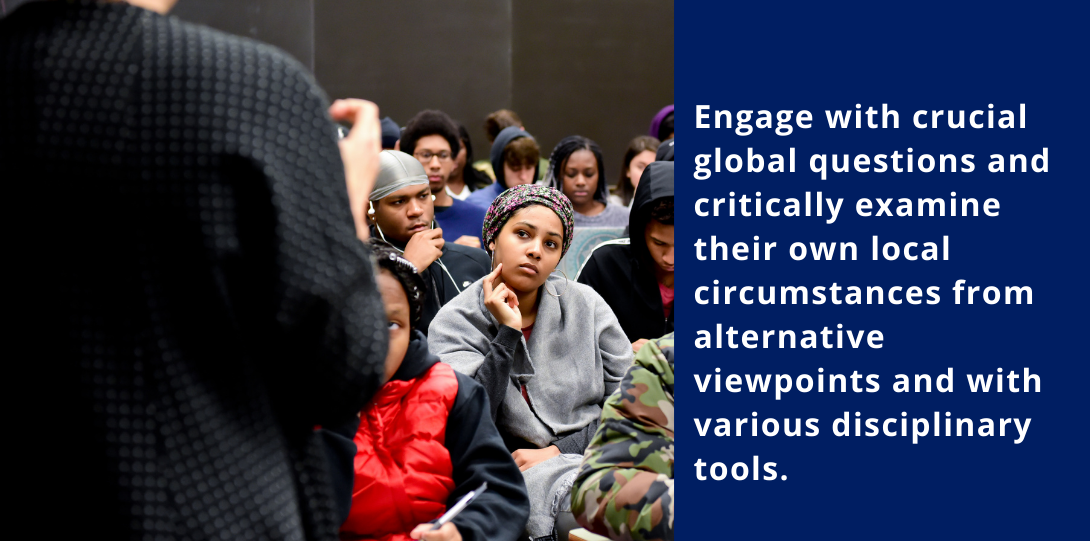Engage with crucial global questions and critically examine their own local circumstances from alternative viewpoints and with various disciplinary tools.